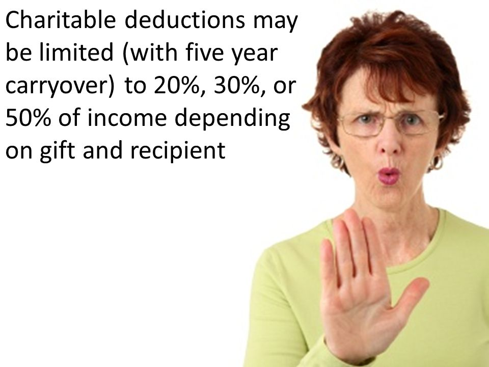 Charitable deductions may be limited (with five year carryover) to 20%, 30%, or 50% of income depending on gift and recipient