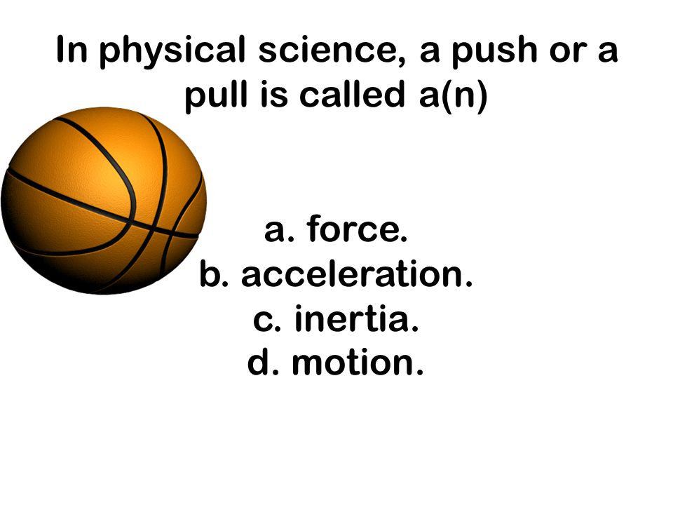 In physical science, a push or a pull is called a(n) a. force. b