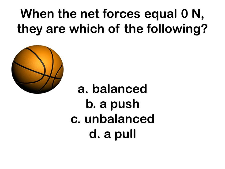 When the net forces equal 0 N, they are which of the following. a