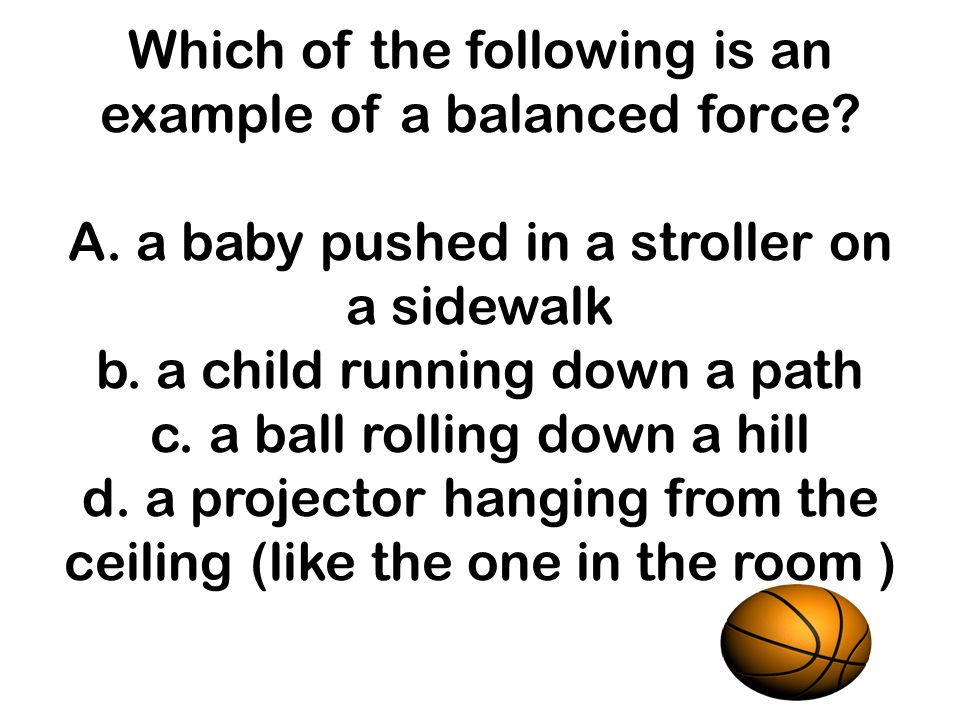 Which of the following is an example of a balanced force. A