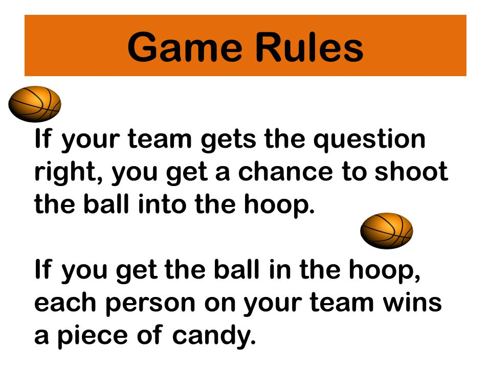 Game Rules If your team gets the question right, you get a chance to shoot the ball into the hoop.