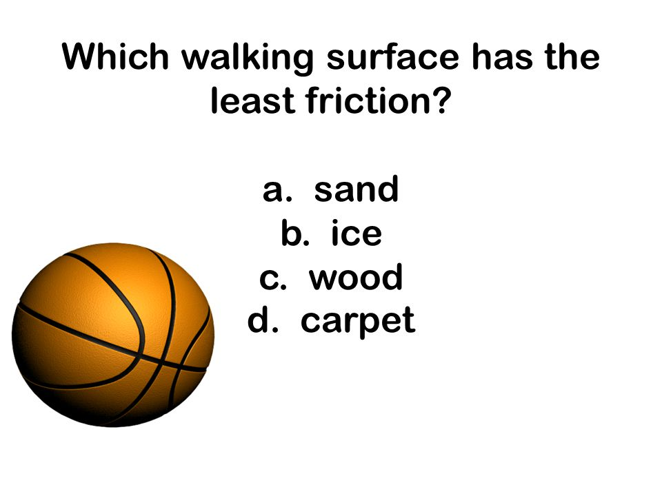 Which walking surface has the least friction. a. sand b. ice c. wood d