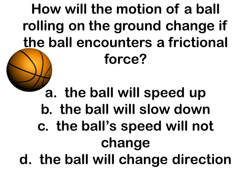 How will the motion of a ball rolling on the ground change if the ball encounters a frictional force.