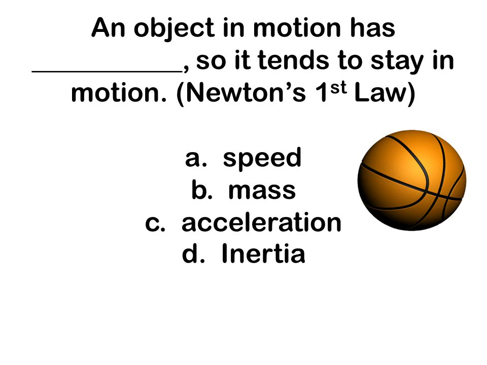 An object in motion has ___________, so it tends to stay in motion