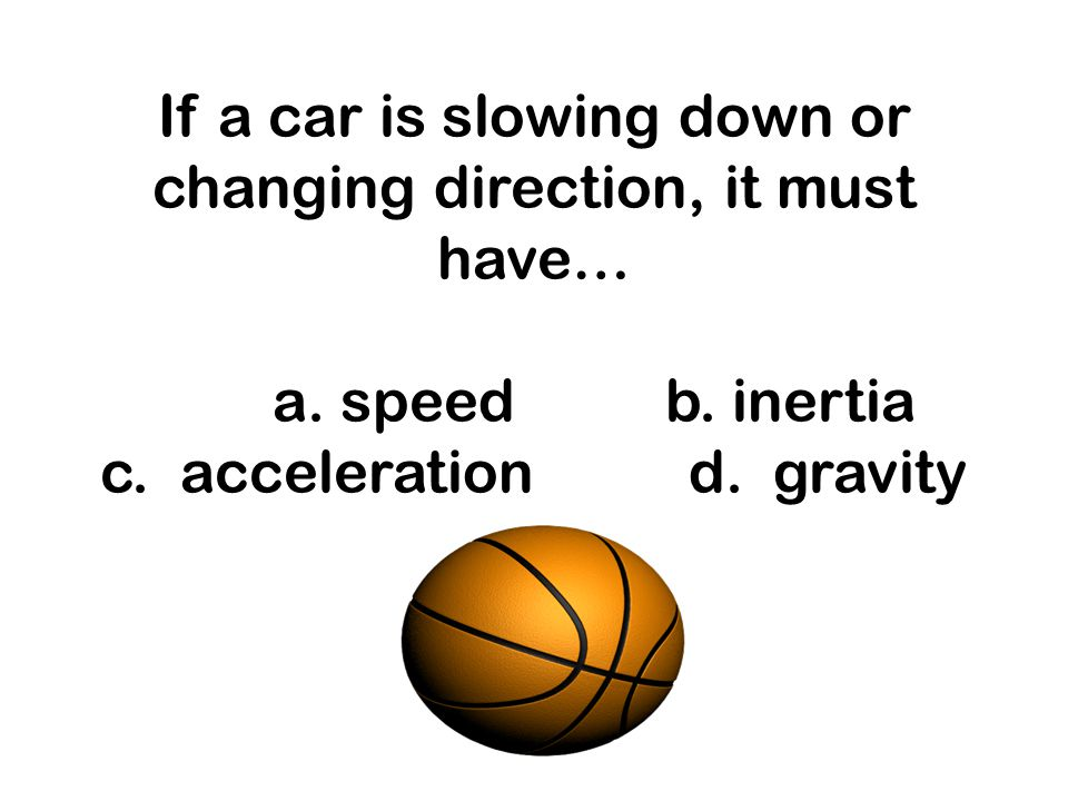 If a car is slowing down or changing direction, it must have… a