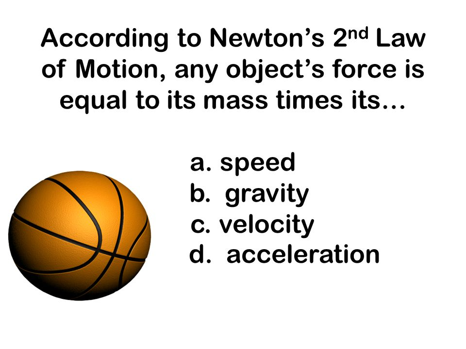 According to Newton's 2nd Law of Motion, any object's force is equal to its mass times its… a.