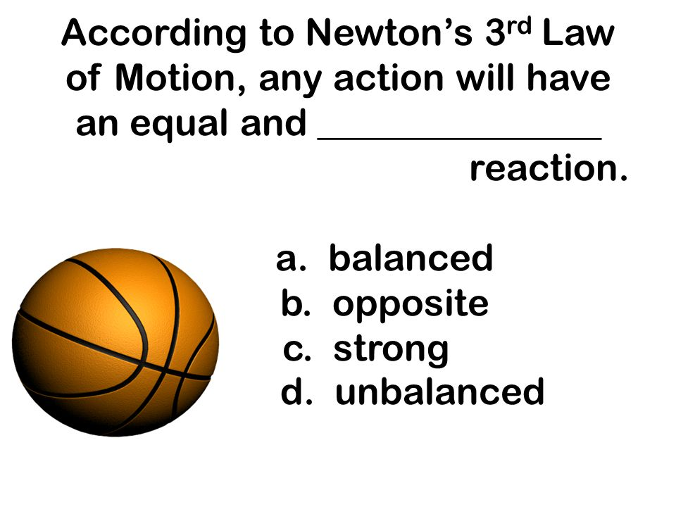 According to Newton's 3rd Law of Motion, any action will have an equal and _______________ reaction.