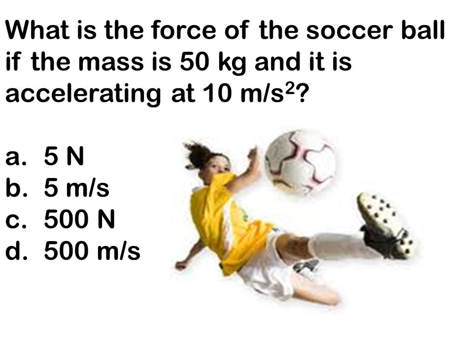What is the force of the soccer ball if the mass is 50 kg and it is accelerating at 10 m/s2
