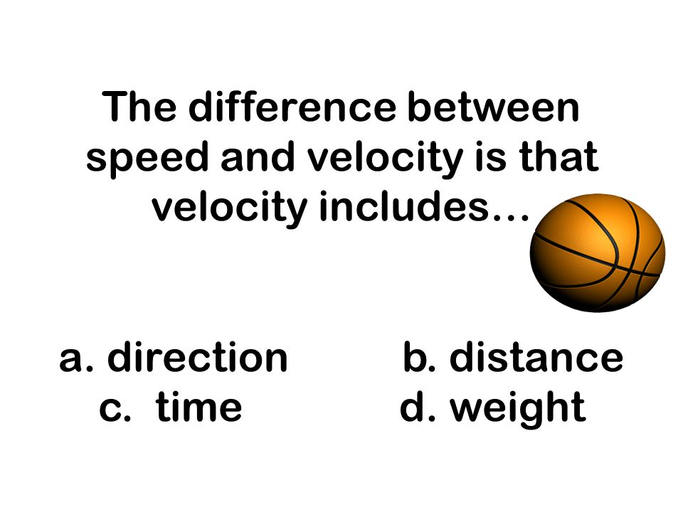 The difference between speed and velocity is that velocity includes… a