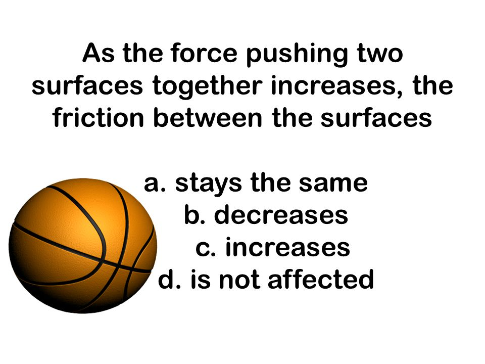 As the force pushing two surfaces together increases, the friction between the surfaces a.