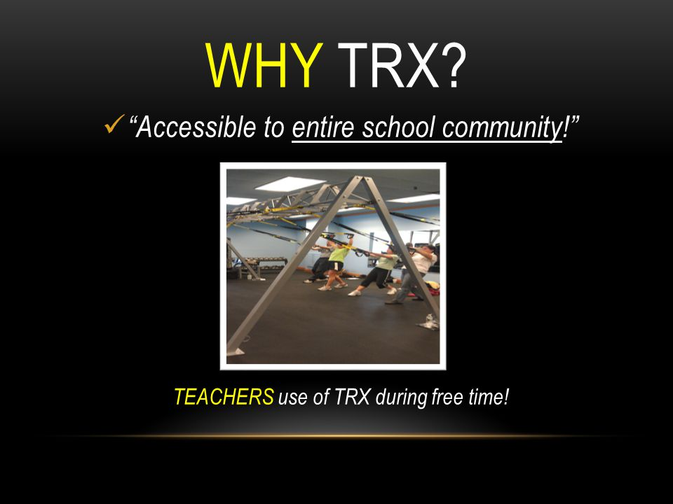 WHY TRX Accessible to entire school community!