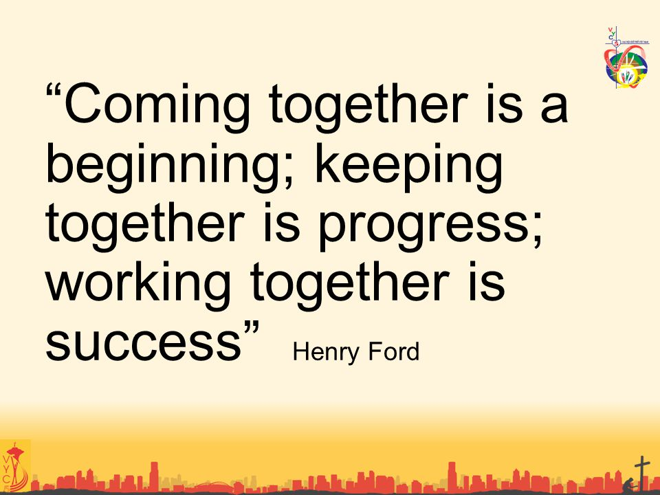Coming together is a beginning; keeping together is progress; working together is success Henry Ford