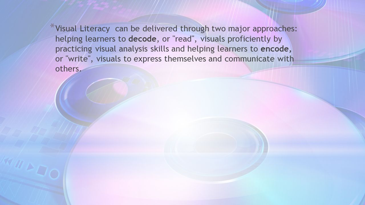 Visual Literacy can be delivered through two major approaches: helping learners to decode, or read , visuals proficiently by practicing visual analysis skills and helping learners to encode, or write , visuals to express themselves and communicate with others.