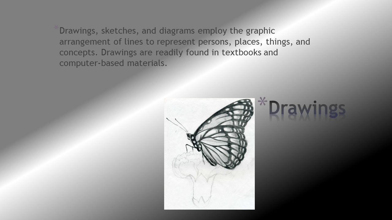 Drawings, sketches, and diagrams employ the graphic arrangement of lines to represent persons, places, things, and concepts. Drawings are readily found in textbooks and computer-based materials.