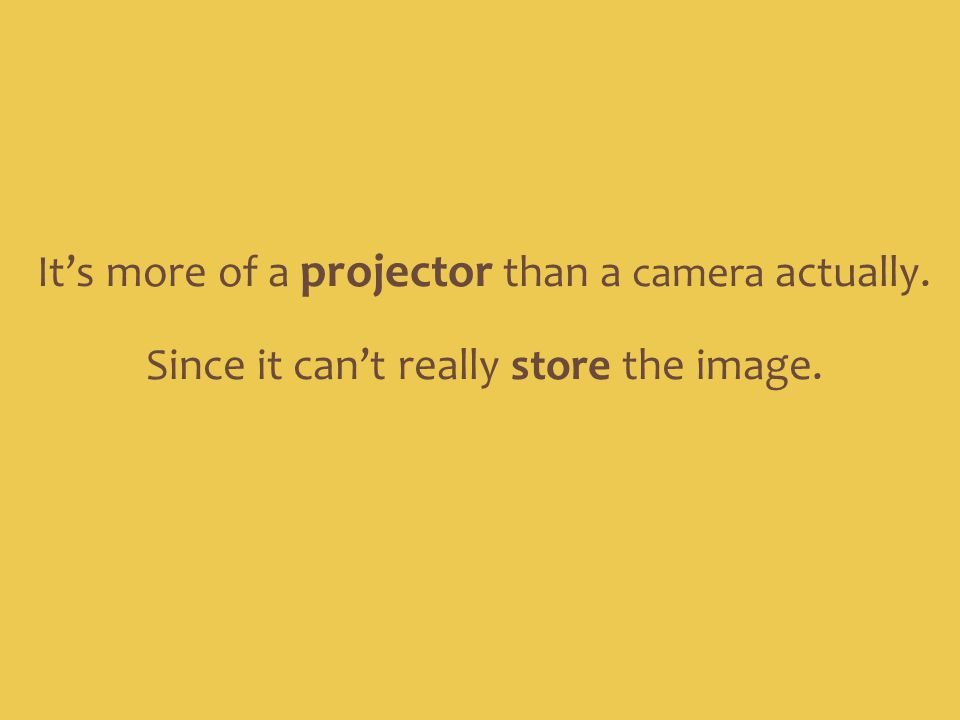It's more of a projector than a camera actually.