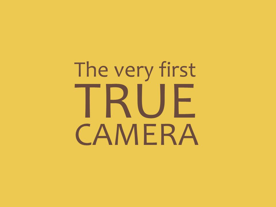 The very first TRUE CAMERA
