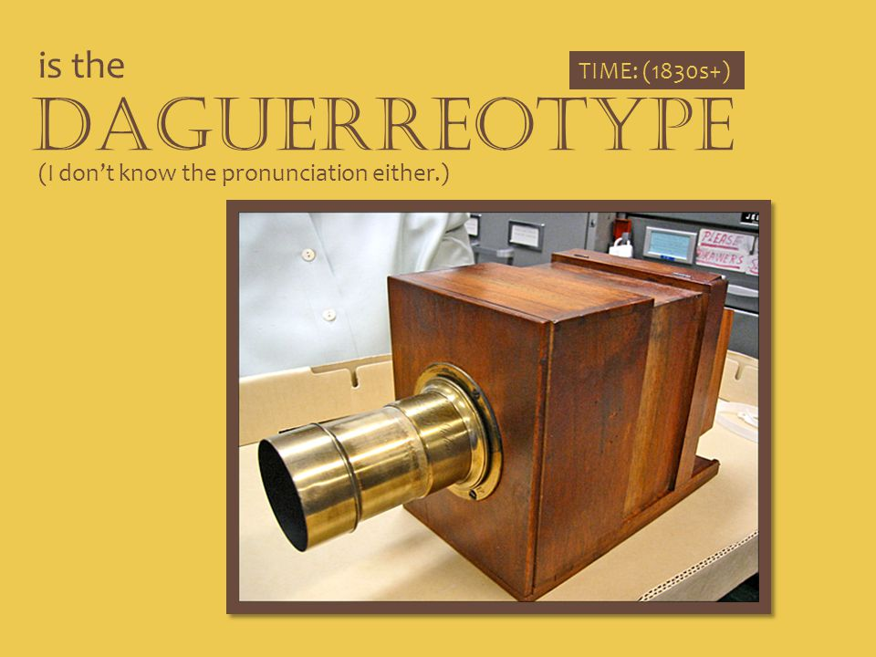 Daguerreotype is the TIME: (1830s+)
