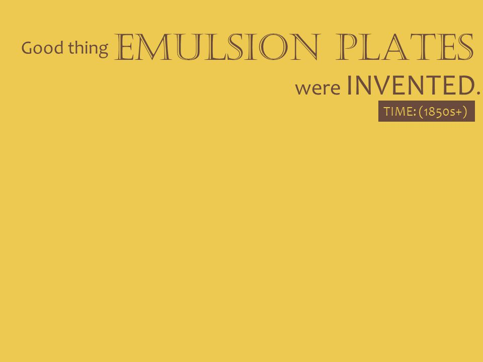 EMULSION PLATES Good thing were INVENTED. TIME: (1850s+)