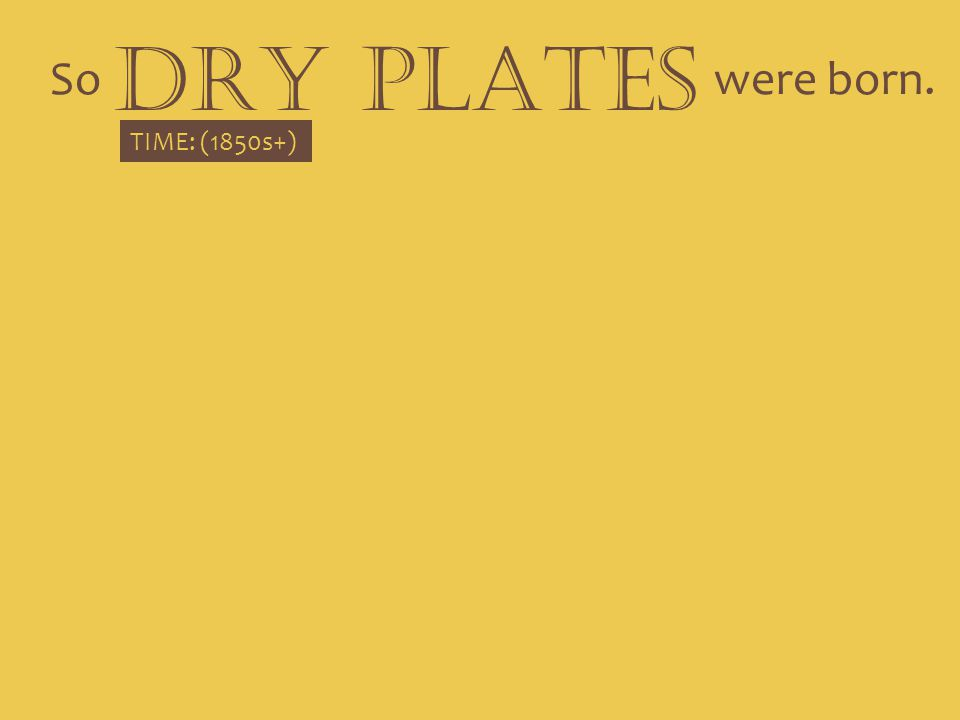DRY PLATES So were born. TIME: (1850s+)