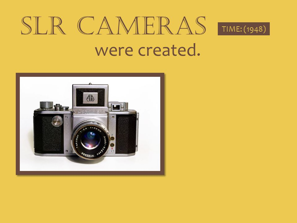 SLR CAMERAS TIME: (1948) were created.