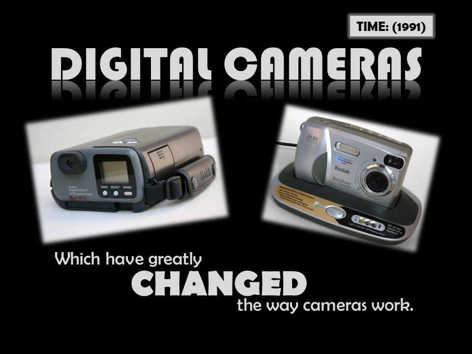 DIGITAL CAMERAS CHANGED Which have greatly the way cameras work.