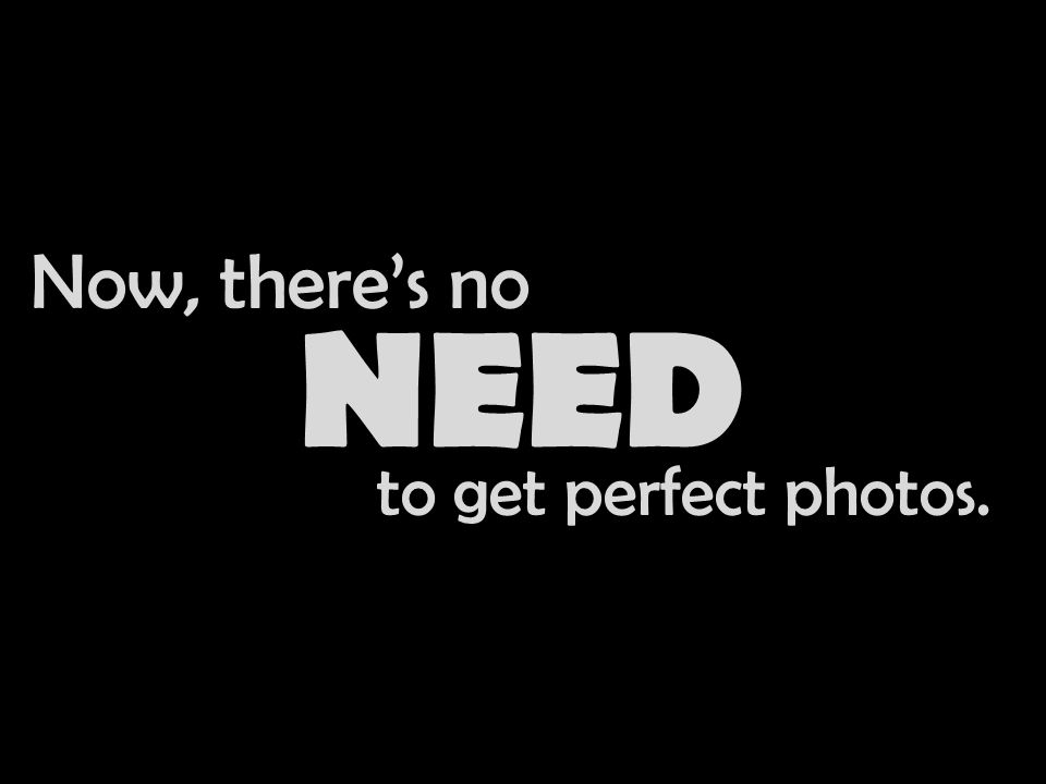 Now, there's no NEED to get perfect photos.