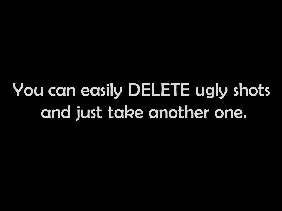 You can easily DELETE ugly shots and just take another one.