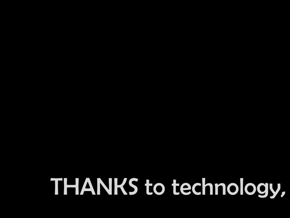 THANKS to technology,