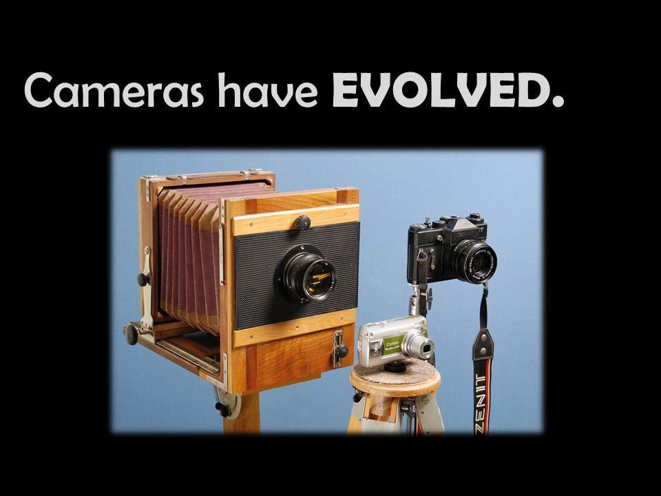 Cameras have EVOLVED.