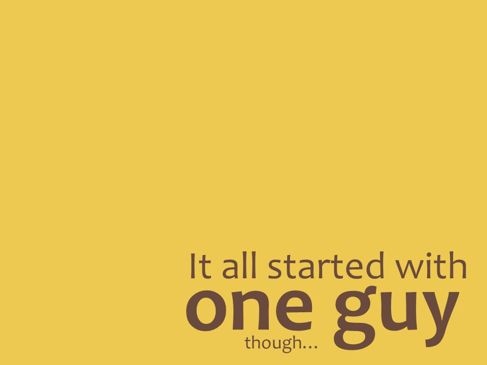 It all started with one guy though…