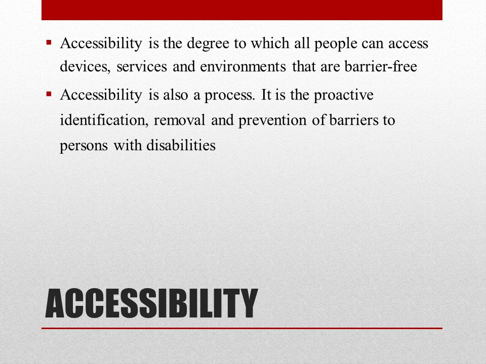 Accessibility is the degree to which all people can access devices, services and environments that are barrier-free