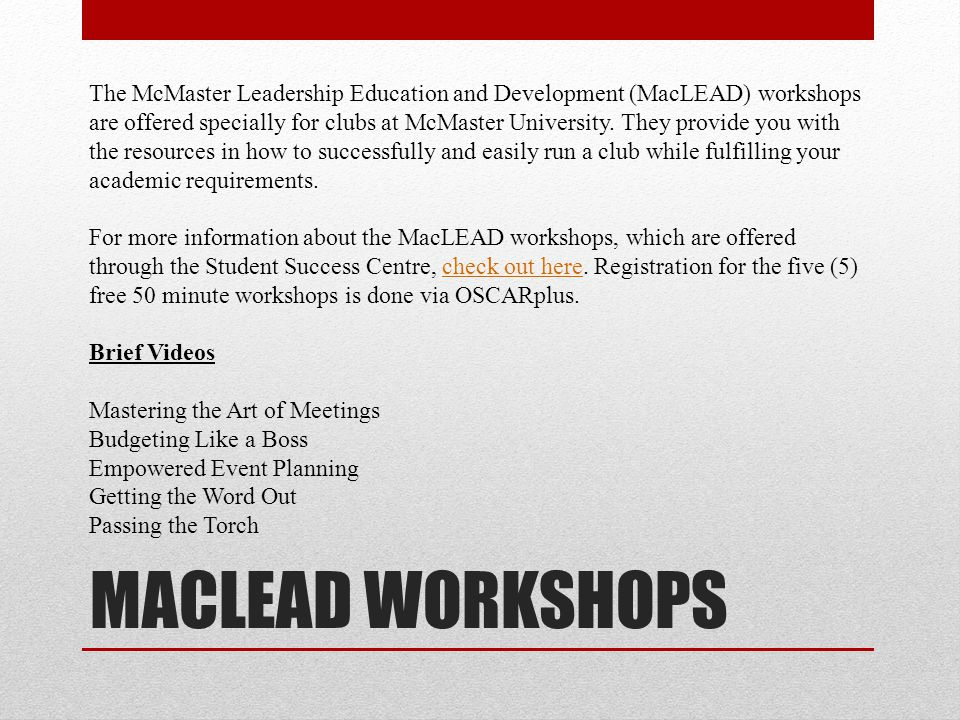 The McMaster Leadership Education and Development (MacLEAD) workshops are offered specially for clubs at McMaster University. They provide you with the resources in how to successfully and easily run a club while fulfilling your academic requirements.