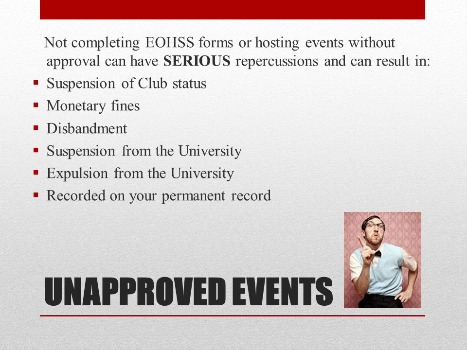 Not completing EOHSS forms or hosting events without approval can have SERIOUS repercussions and can result in: