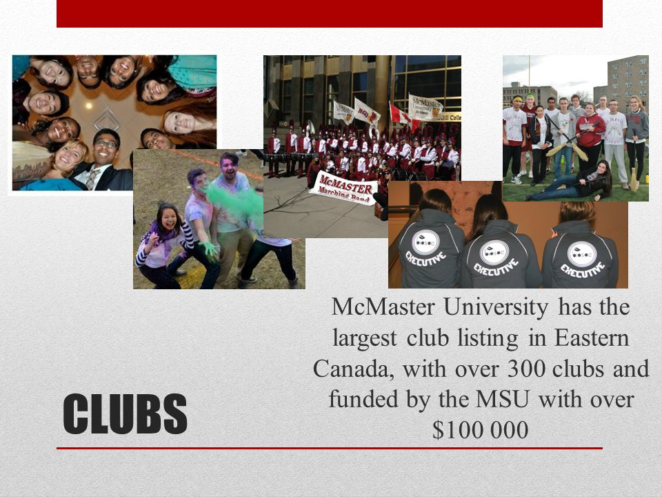 McMaster University has the largest club listing in Eastern Canada, with over 300 clubs and funded by the MSU with over $100 000