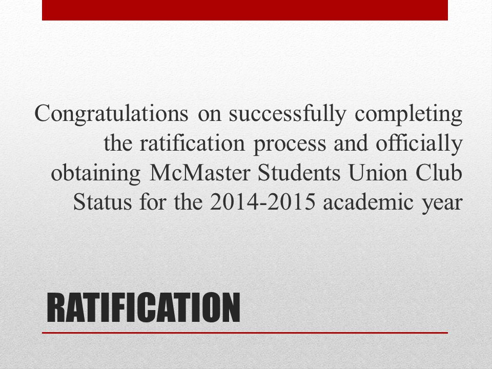 Congratulations on successfully completing the ratification process and officially obtaining McMaster Students Union Club Status for the 2014-2015 academic year