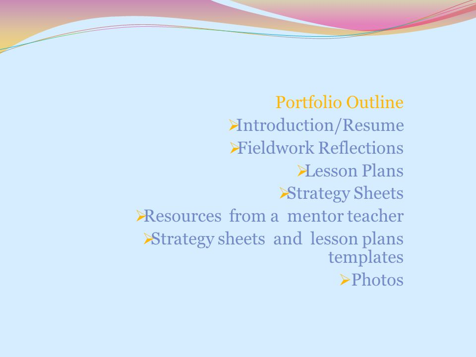 Portfolio Outline Introduction/Resume. Fieldwork Reflections. Lesson Plans. Strategy Sheets. Resources from a mentor teacher.