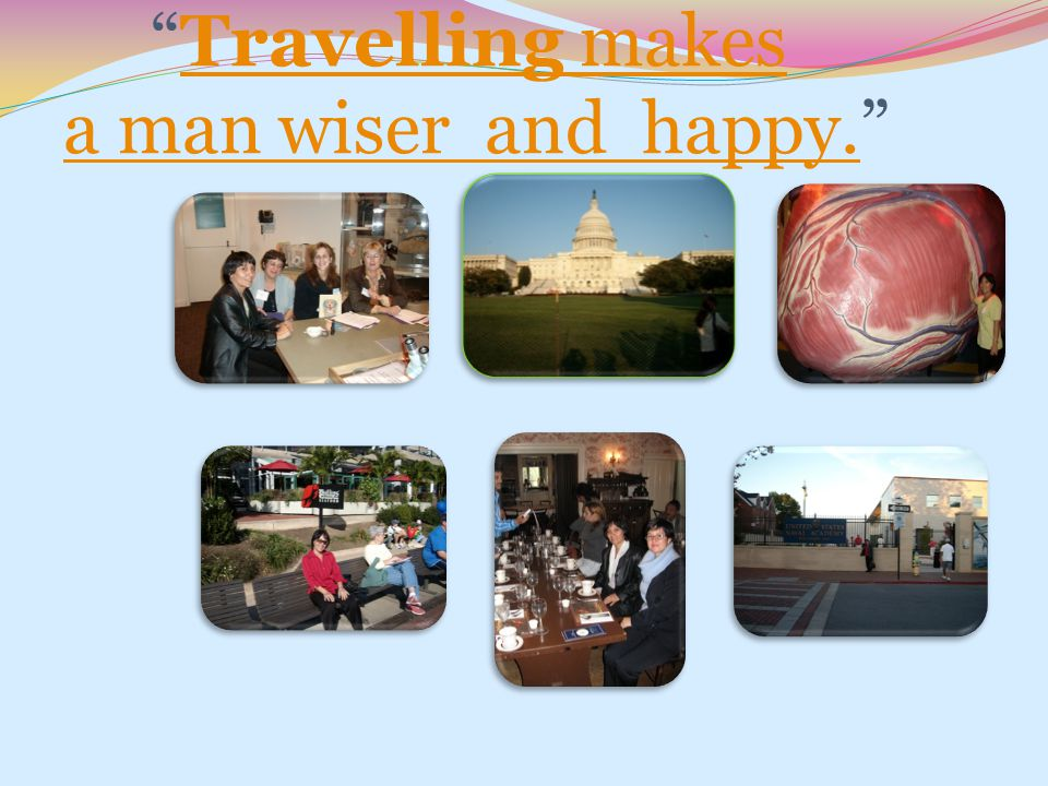 Travelling makes a man wiser and happy.