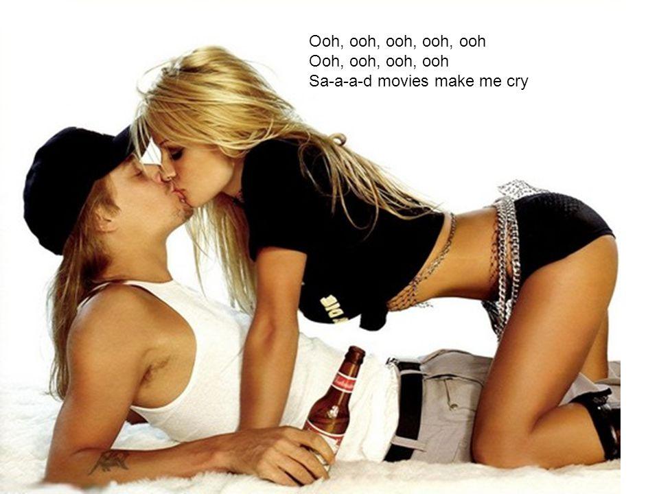 Ooh, ooh, ooh, ooh, ooh Ooh, ooh, ooh, ooh Sa-a-a-d movies make me cry