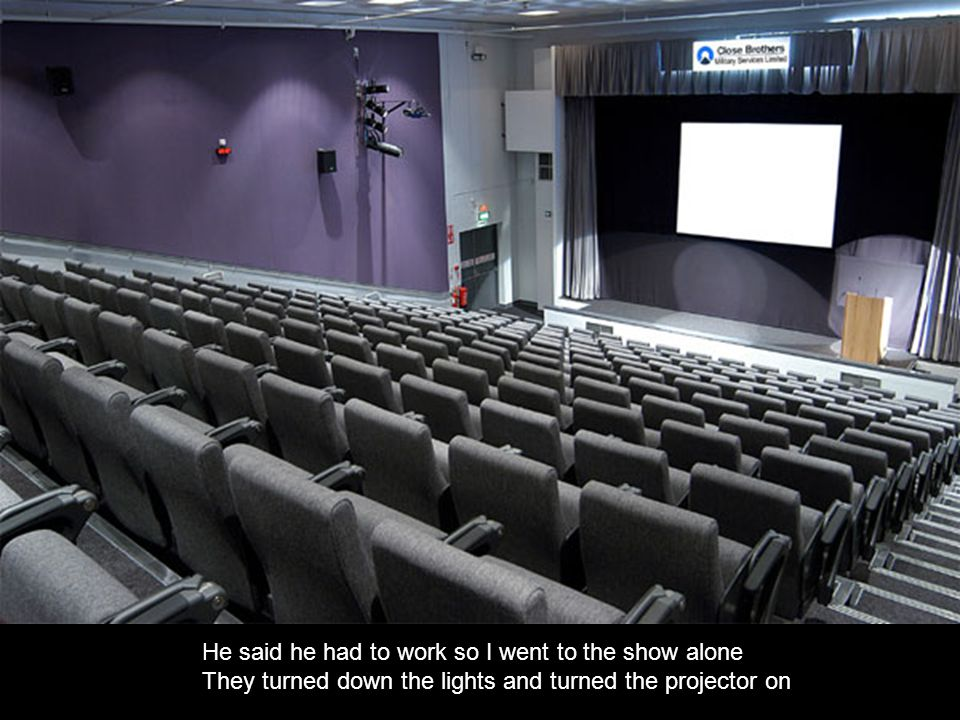 He said he had to work so I went to the show alone They turned down the lights and turned the projector on