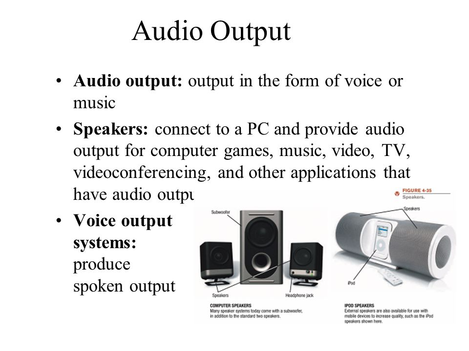 Audio Output Audio output: output in the form of voice or music