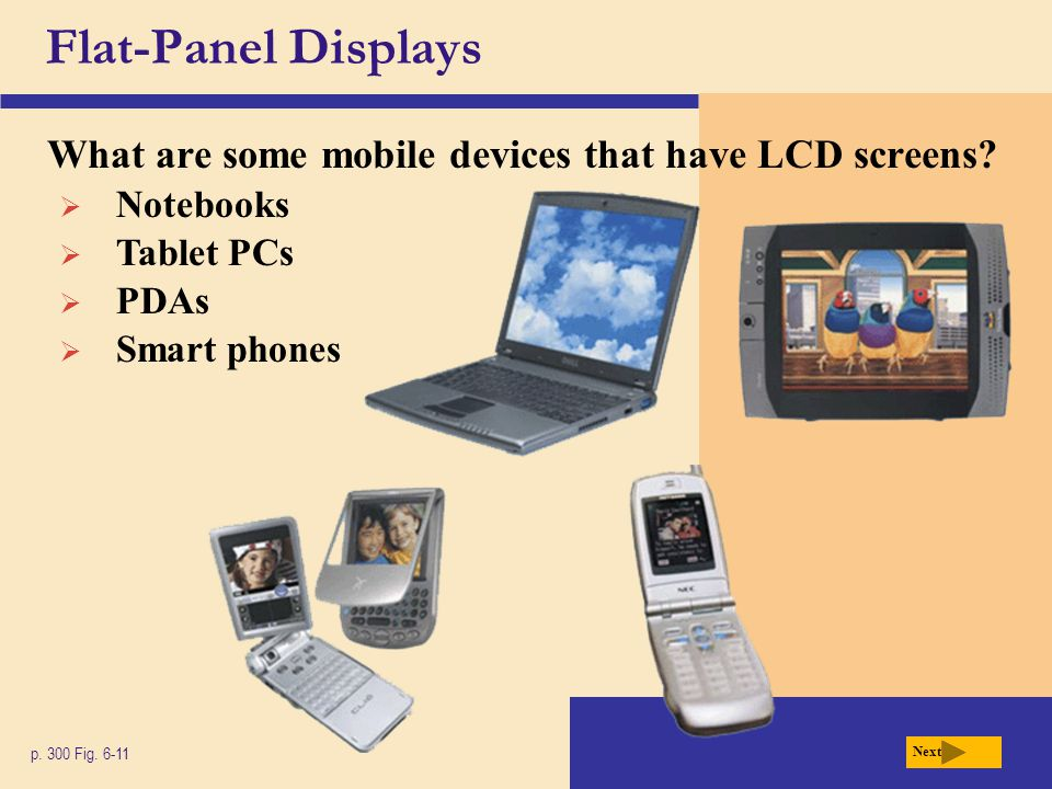Flat-Panel Displays What are some mobile devices that have LCD screens Tablet PCs. Notebooks. PDAs.