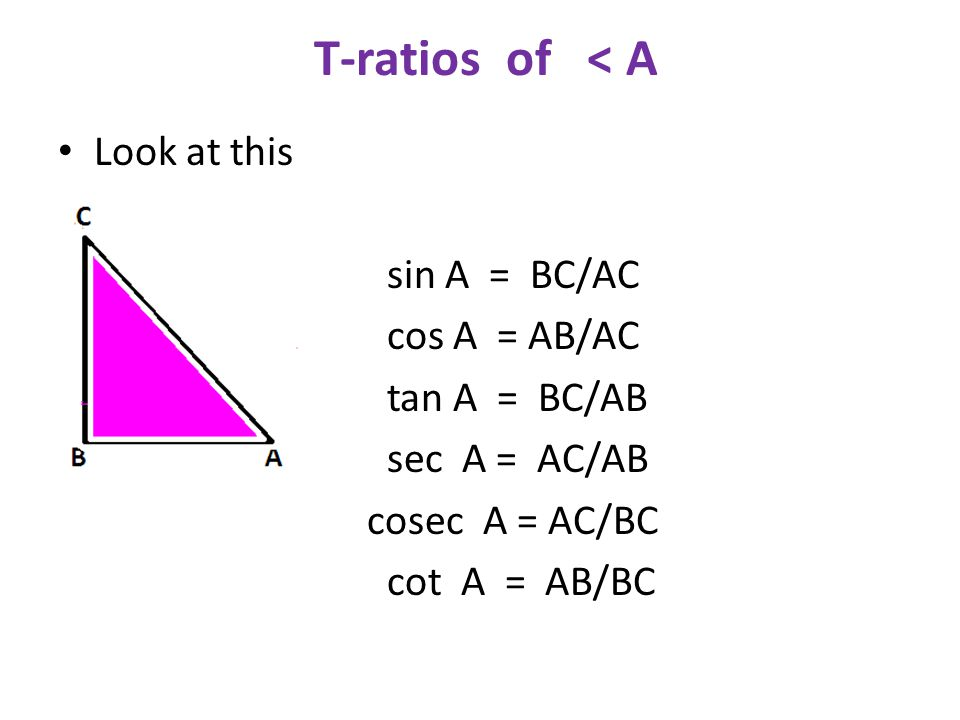 T-ratios of < A Look at this C sin A = BC/AC cos A = AB/AC