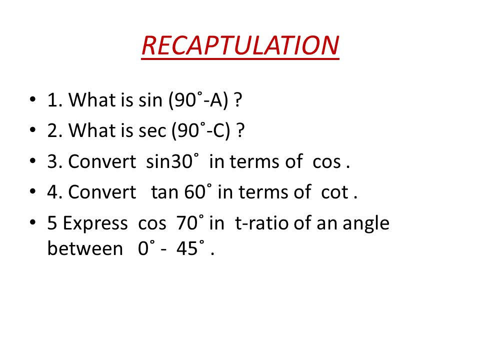 RECAPTULATION 1. What is sin (90˚-A) 2. What is sec (90˚-C)
