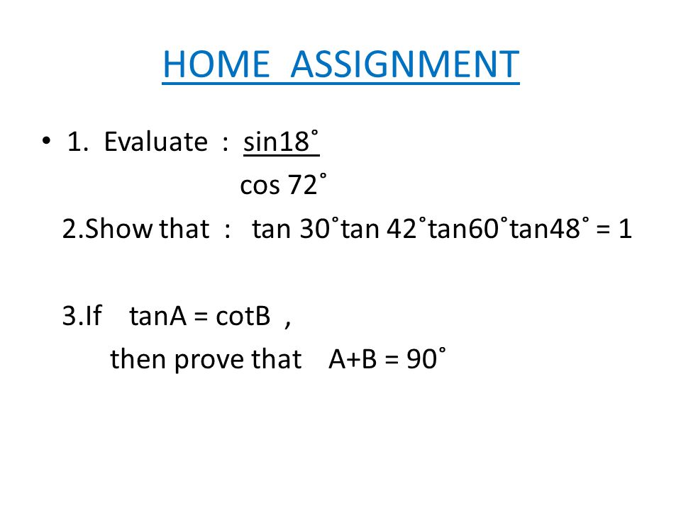 HOME ASSIGNMENT 1. Evaluate : sin18˚ cos 72˚