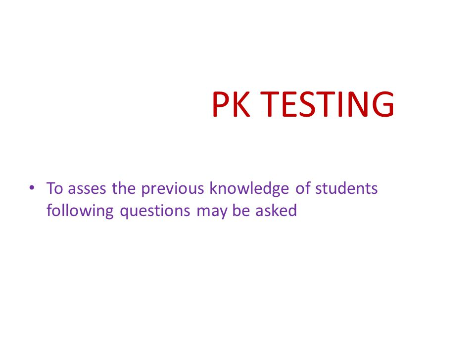 PK TESTING To asses the previous knowledge of students following questions may be asked
