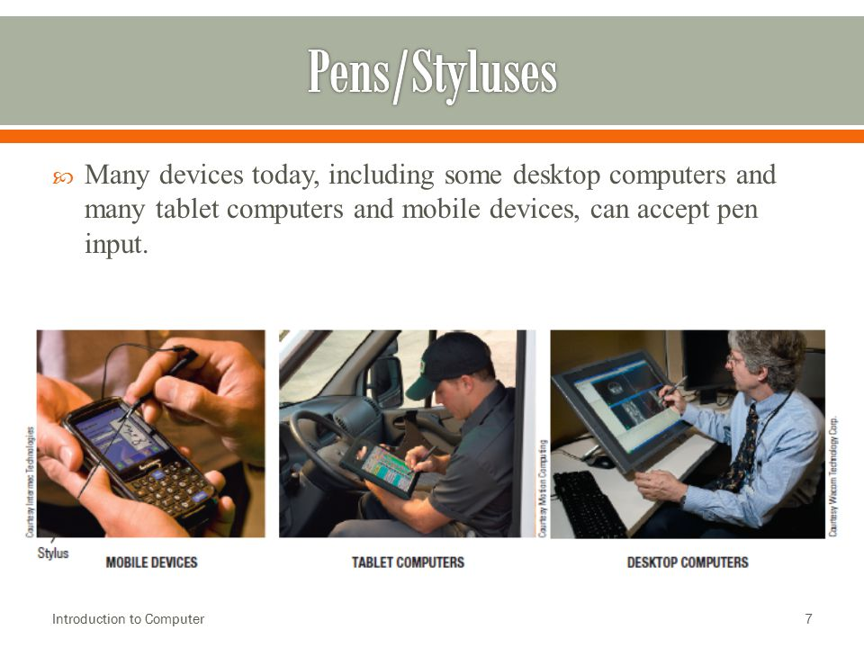 Pens/Styluses Many devices today, including some desktop computers and many tablet computers and mobile devices, can accept pen input.