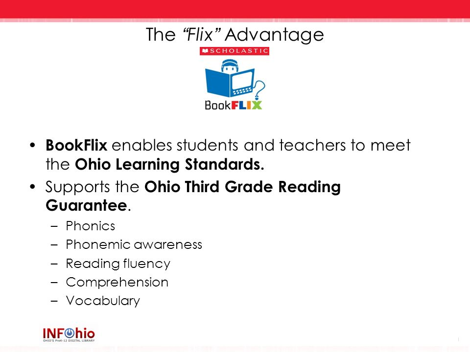 The Flix Advantage BookFlix enables students and teachers to meet the Ohio Learning Standards. Supports the Ohio Third Grade Reading Guarantee.