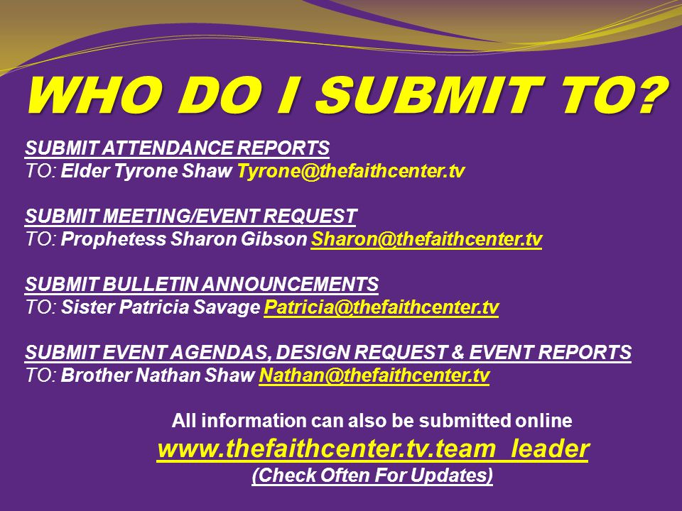 WHO DO I SUBMIT TO SUBMIT ATTENDANCE REPORTS TO: Elder Tyrone Shaw Tyrone@thefaithcenter.tv.