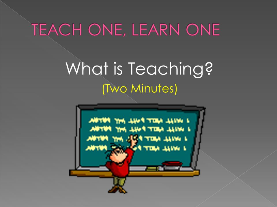 TEACH ONE, LEARN ONE What is Teaching (Two Minutes)