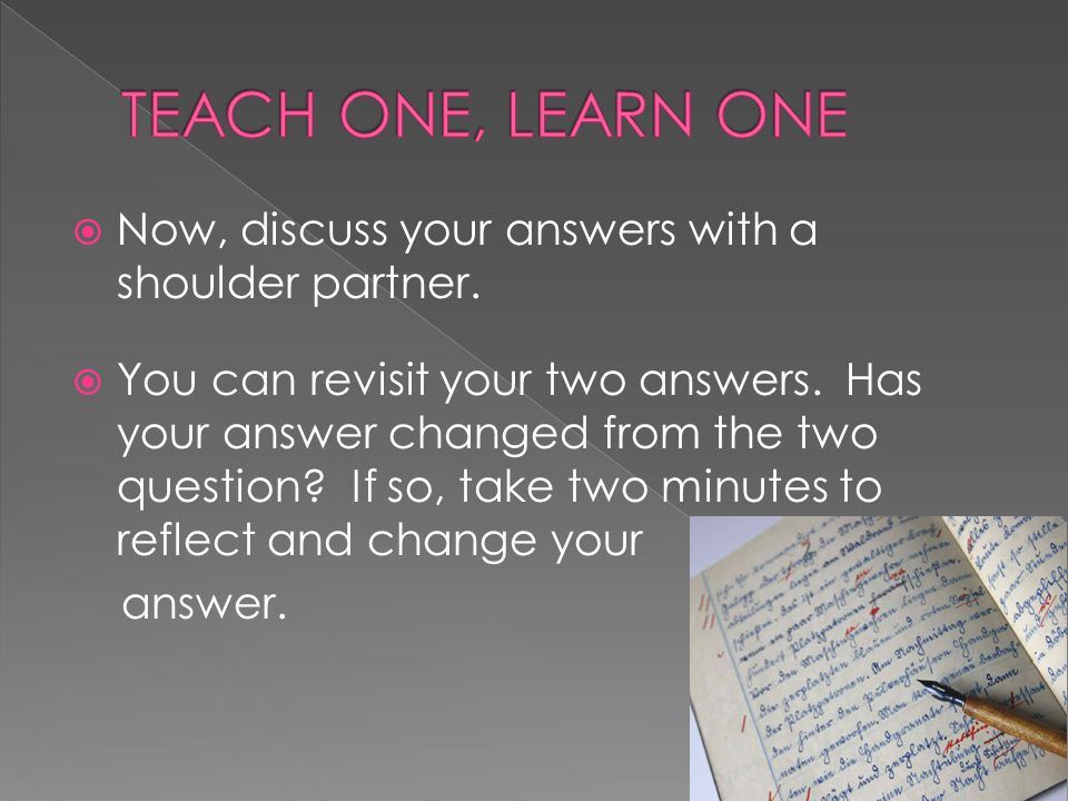 TEACH ONE, LEARN ONE Now, discuss your answers with a shoulder partner.